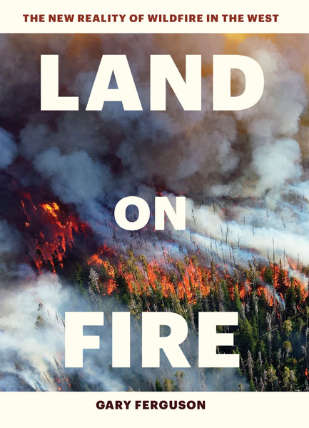 This article is based on Gary Ferguson's new book, Land on Fire, the New Reality of Fire in the West, published by Timber Press, an imprint of Workman Publishing.